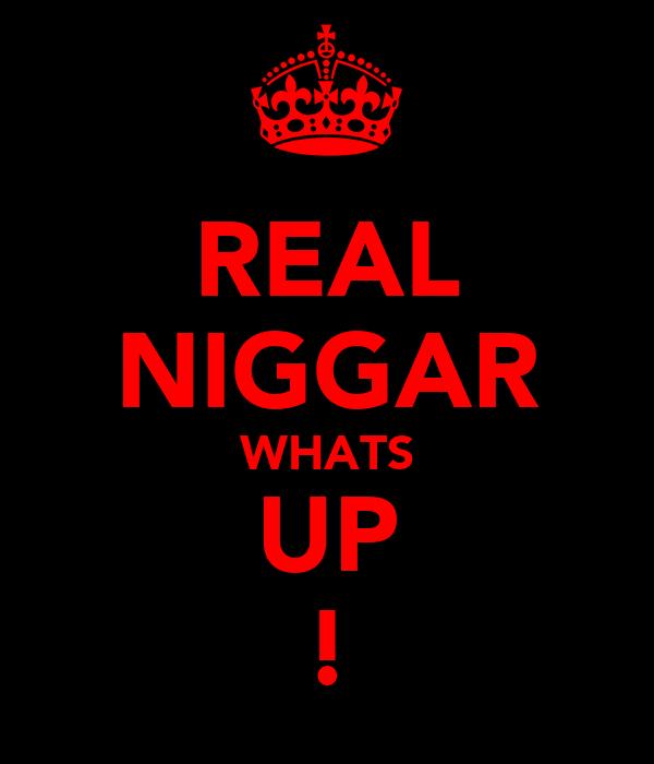 REAL NIGGAR WHATS UP !