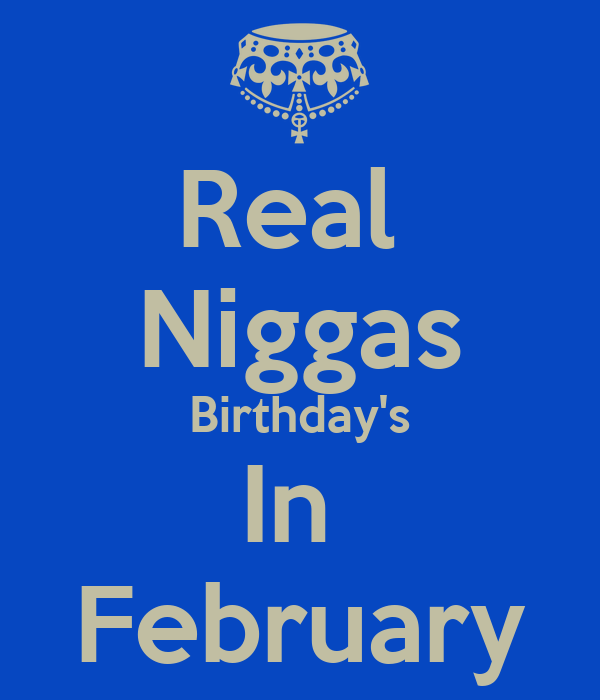 Real  Niggas Birthday's In  February