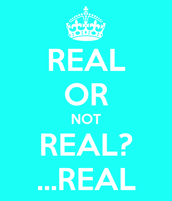 REAL OR NOT REAL? ...REAL