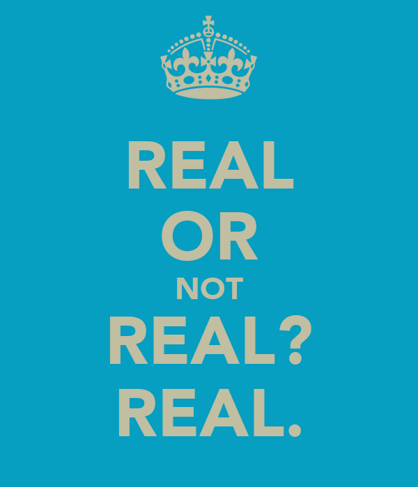 REAL OR NOT REAL? REAL.