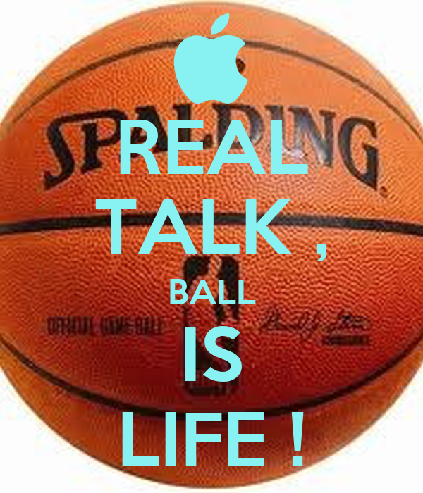 REAL TALK , BALL IS LIFE !