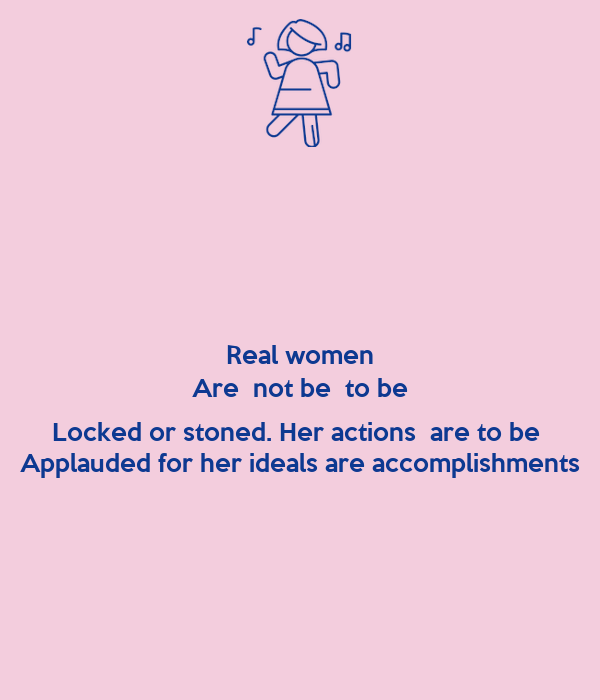 Real women Are  not be  to be  Locked or stoned. Her actions  are to be  Applauded for her ideals are accomplishments