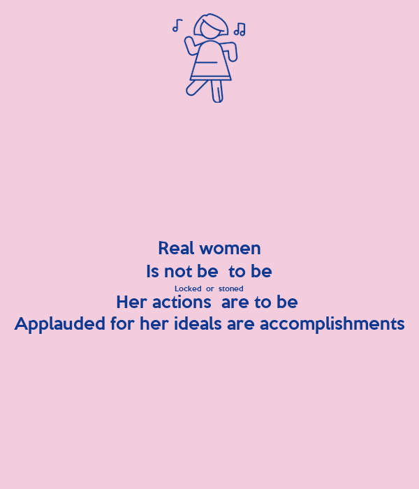 Real women Is not be  to be Locked  or  stoned Her actions  are to be  Applauded for her ideals are accomplishments