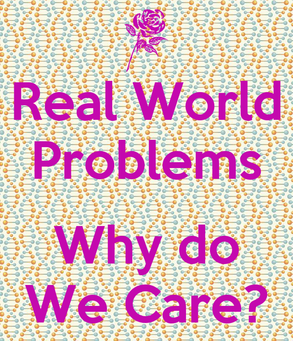 Real World Problems  Why do We Care?