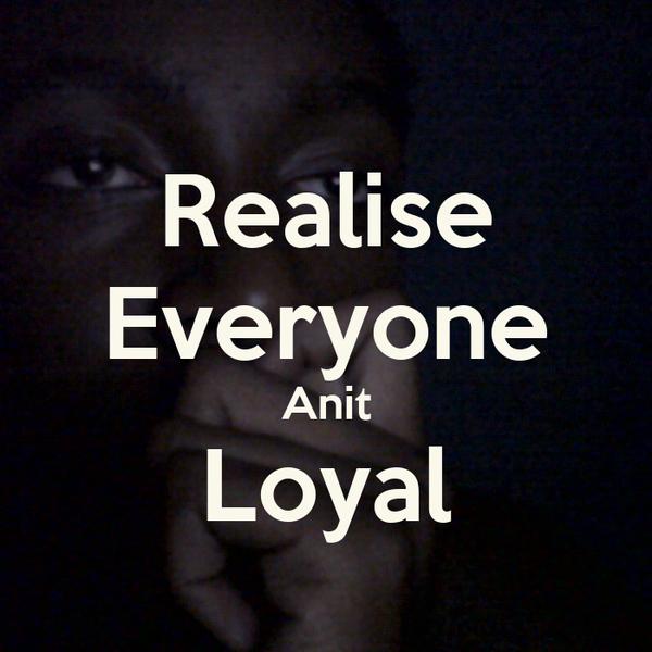 Realise Everyone Anit Loyal