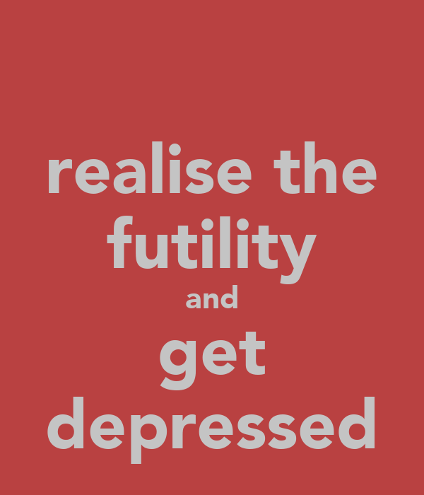 realise the futility and get depressed