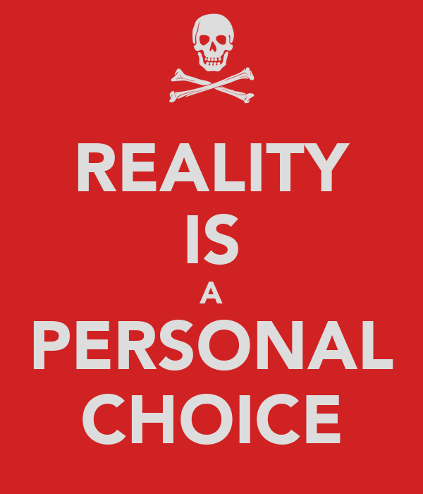 REALITY IS A PERSONAL CHOICE
