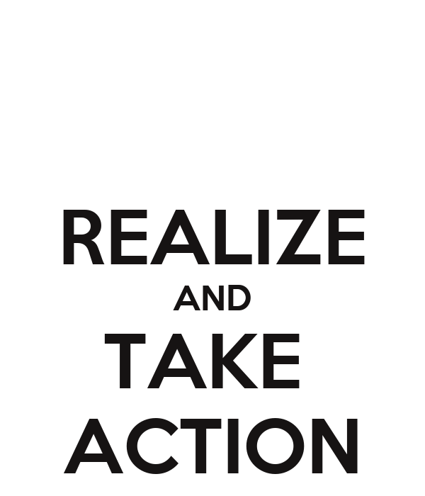 REALIZE AND TAKE  ACTION