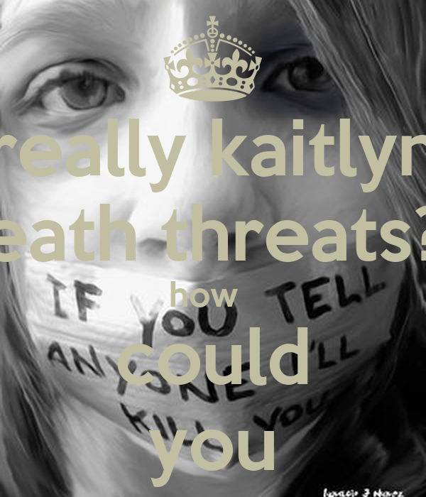 really kaitlyn death threats?? how   could you