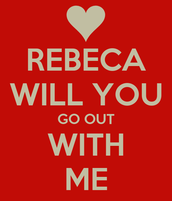 REBECA WILL YOU GO OUT WITH ME