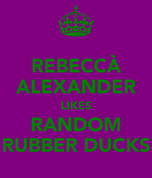 REBECCÀ ALEXANDER LIKES RANDOM RUBBER DUCKS