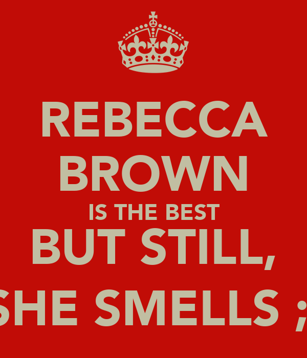 REBECCA BROWN IS THE BEST BUT STILL, SHE SMELLS ;)