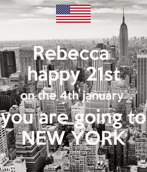 Rebecca  happy 21st on the 4th january  you are going to NEW YORK
