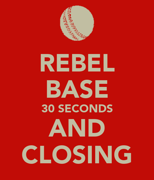 REBEL BASE 30 SECONDS AND CLOSING