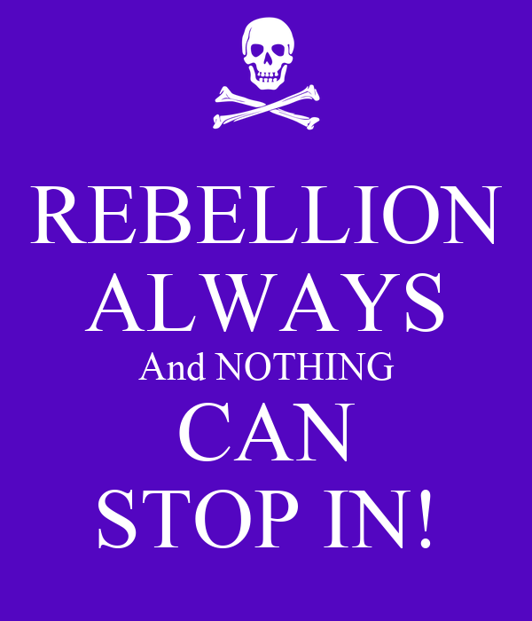 REBELLION ALWAYS And NOTHING CAN STOP IN!
