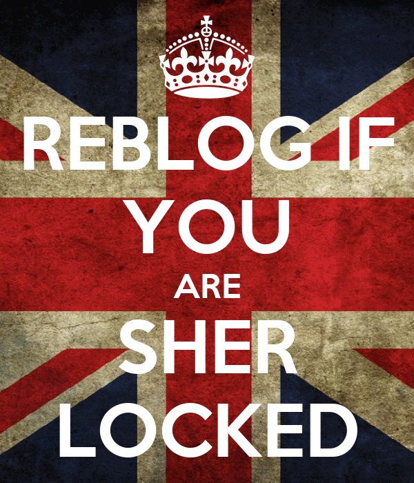 REBLOG IF YOU ARE SHER LOCKED
