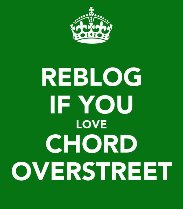 REBLOG IF YOU LOVE CHORD OVERSTREET