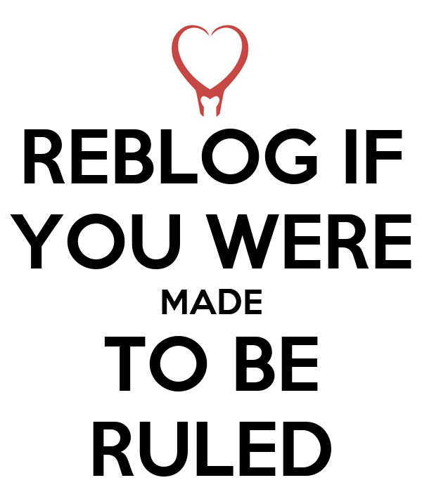 REBLOG IF YOU WERE MADE TO BE RULED