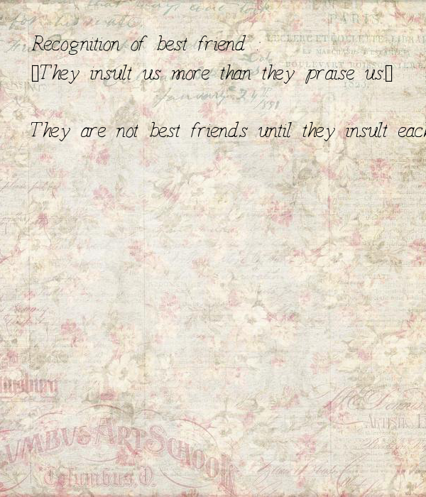 """Recognition of best friend :- """"They insult us more than they praise us.""""  They are not best friends until they insult each other..."""