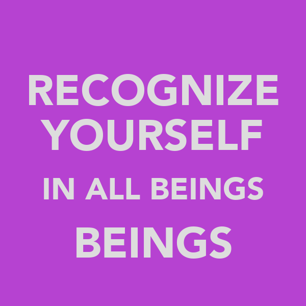 RECOGNIZE YOURSELF IN ALL BEINGS BEINGS