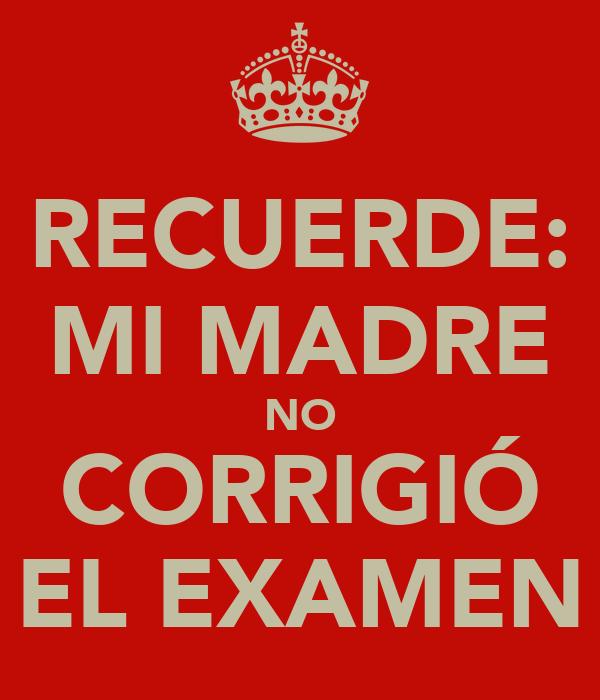RECUERDE: MI MADRE NO CORRIGIÓ EL EXAMEN