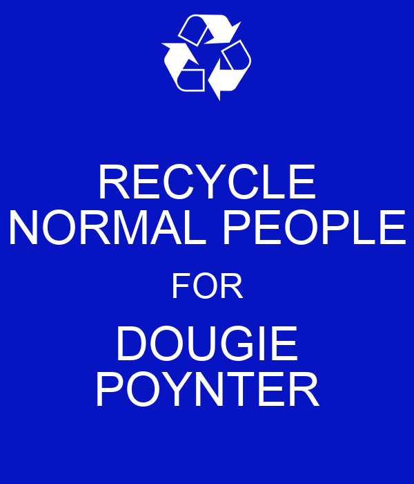 RECYCLE NORMAL PEOPLE FOR DOUGIE POYNTER