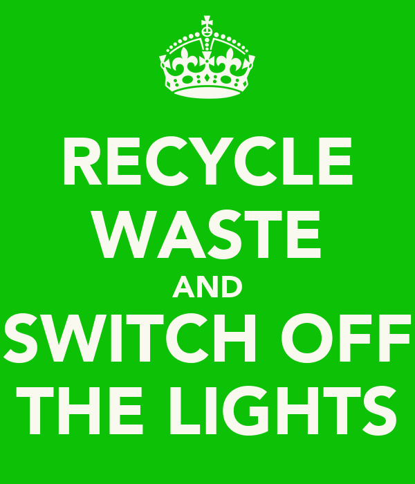 RECYCLE WASTE AND SWITCH OFF THE LIGHTS