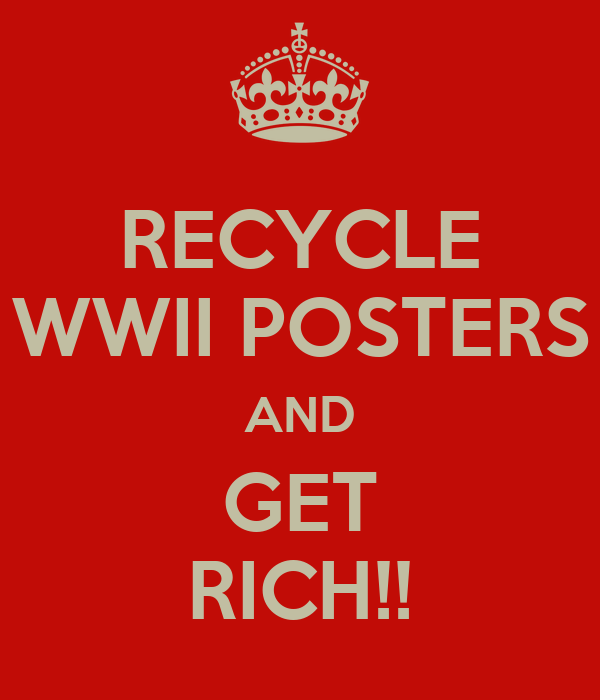 RECYCLE WWII POSTERS AND GET RICH!!