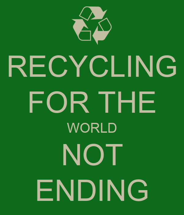 RECYCLING FOR THE WORLD NOT ENDING