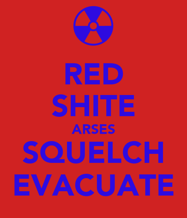 RED SHITE ARSES SQUELCH EVACUATE