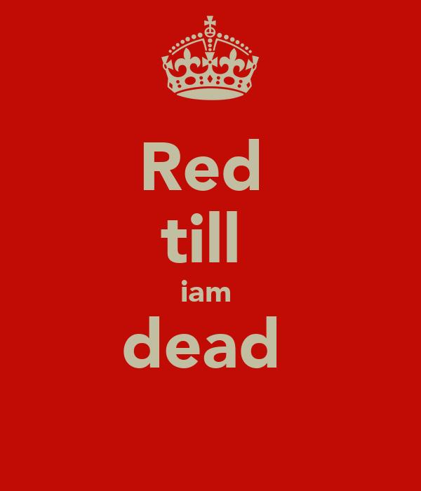 Red  till  iam  dead