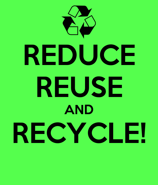 REDUCE REUSE AND RECYCLE!