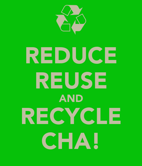 REDUCE REUSE AND RECYCLE CHA!