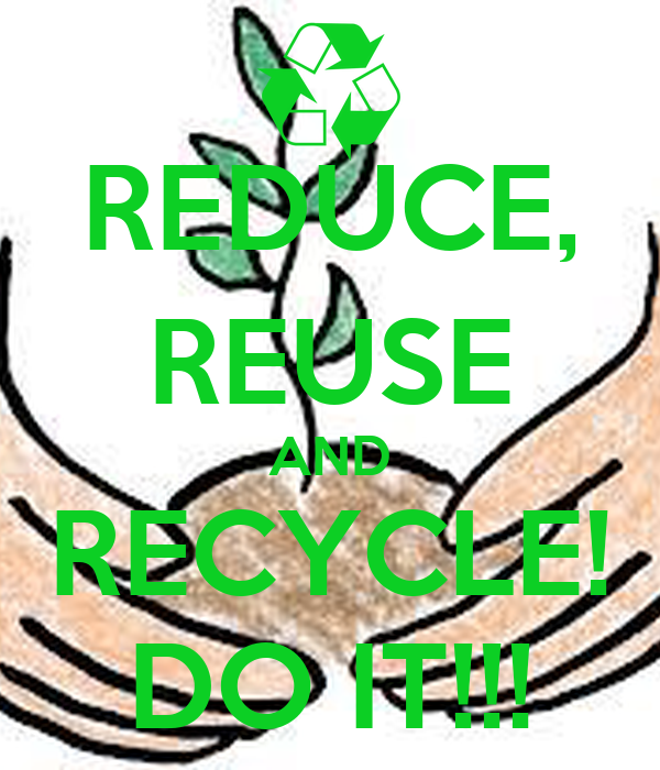 REDUCE, REUSE AND RECYCLE! DO IT!!!