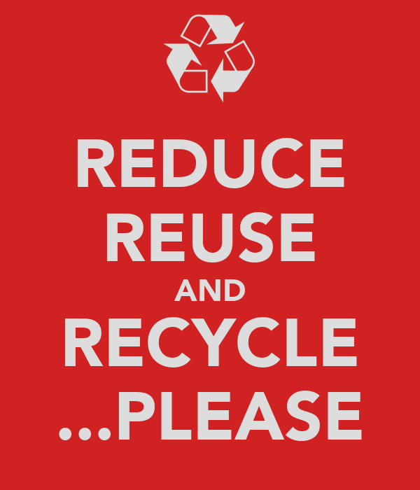 REDUCE REUSE AND RECYCLE ...PLEASE