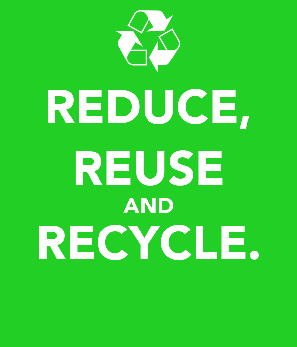 REDUCE, REUSE AND RECYCLE.