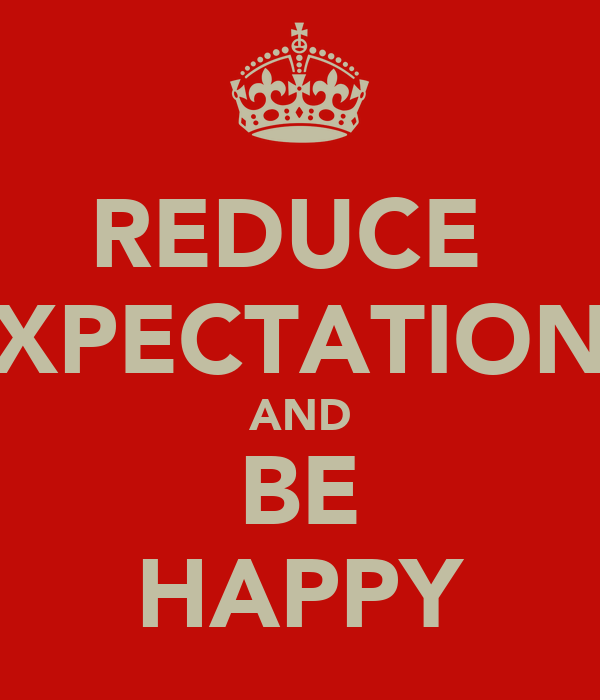 REDUCE  XPECTATION AND BE HAPPY