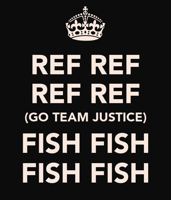 REF REF REF REF (GO TEAM JUSTICE) FISH FISH FISH FISH