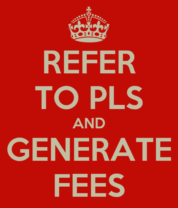 REFER TO PLS AND GENERATE FEES