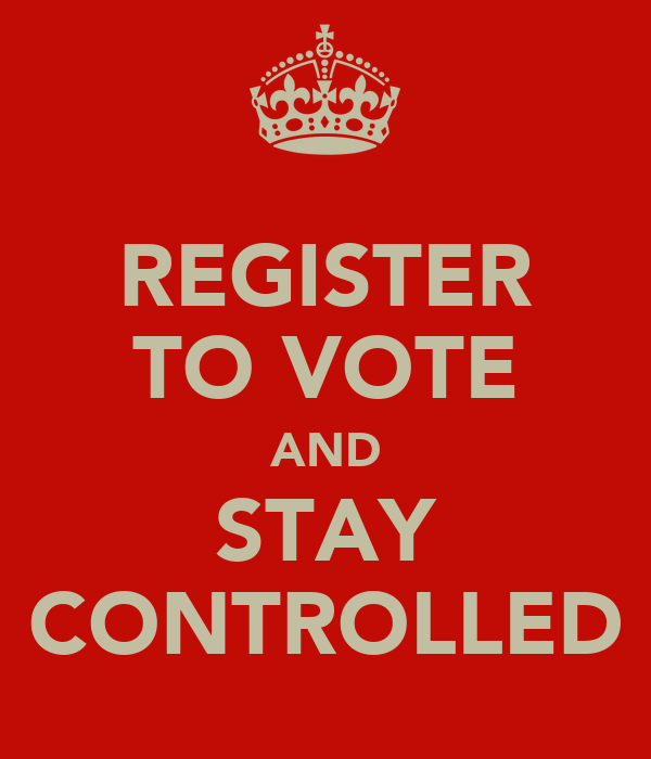 REGISTER TO VOTE AND STAY CONTROLLED