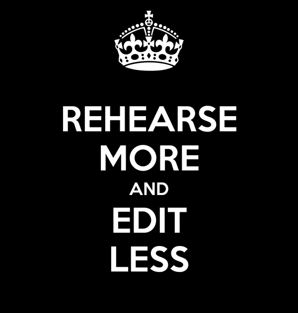 REHEARSE MORE AND EDIT LESS