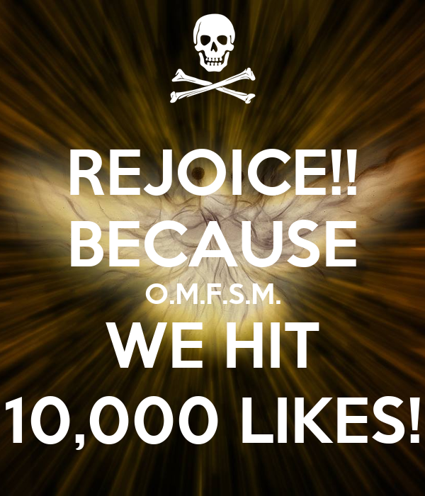 REJOICE!! BECAUSE O.M.F.S.M. WE HIT 10,000 LIKES!
