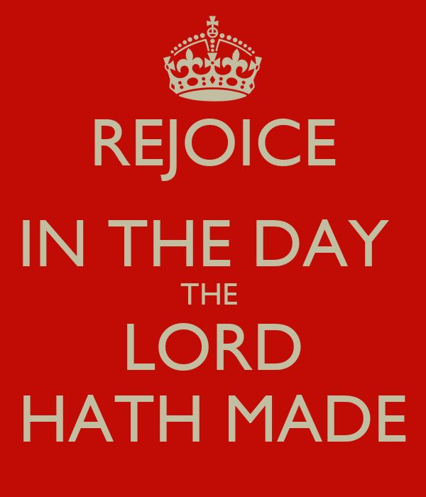REJOICE IN THE DAY  THE  LORD HATH MADE