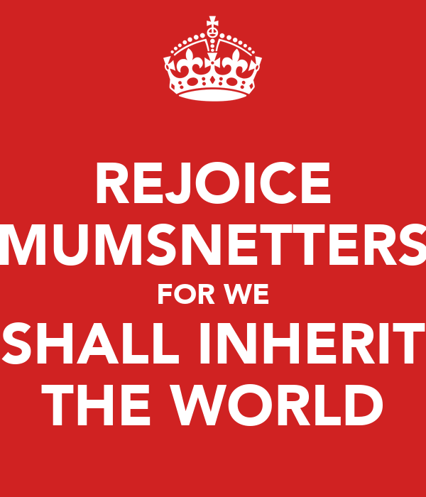 REJOICE MUMSNETTERS FOR WE SHALL INHERIT THE WORLD