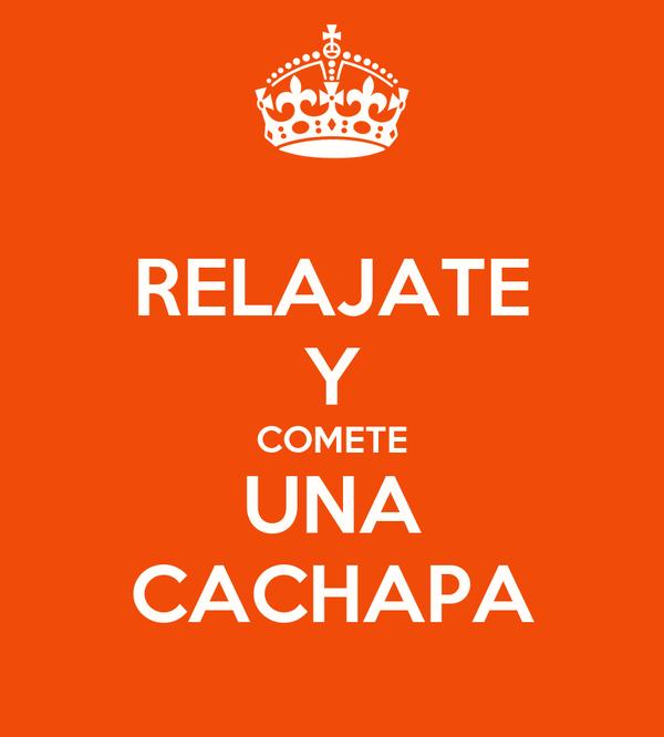 RELAJATE Y COMETE UNA CACHAPA