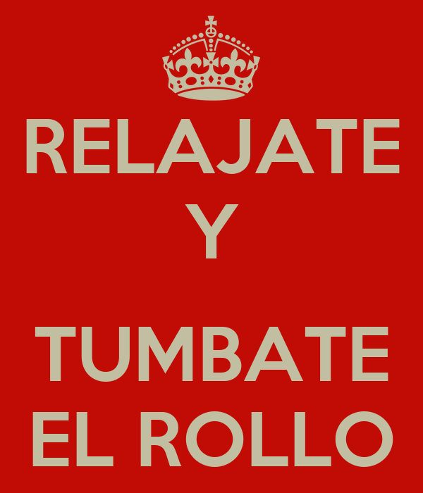 RELAJATE Y  TUMBATE EL ROLLO