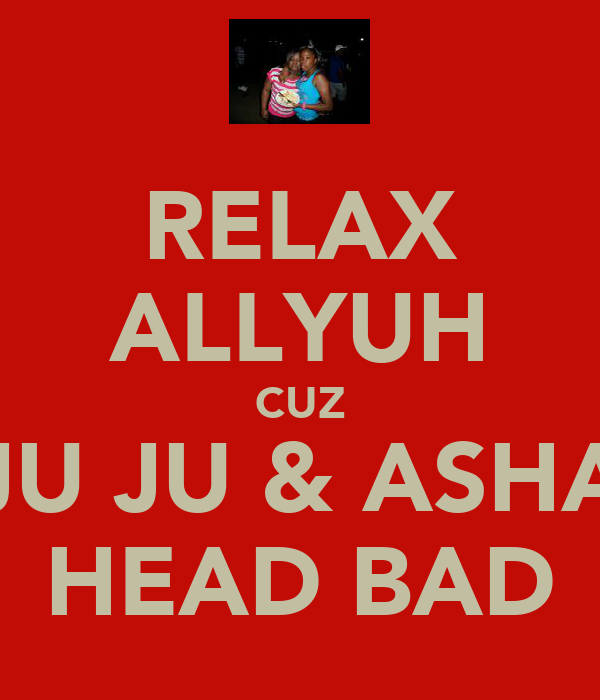 RELAX ALLYUH CUZ JU JU & ASHA HEAD BAD