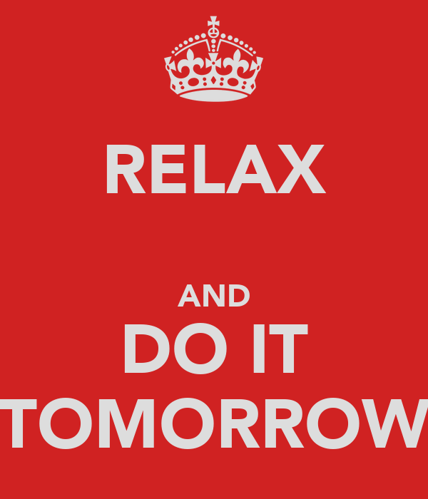 RELAX  AND DO IT TOMORROW