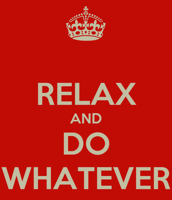 RELAX AND DO WHATEVER