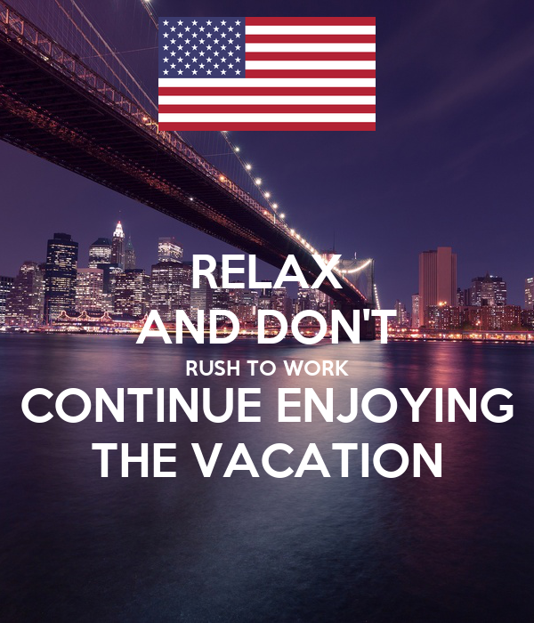 RELAX AND DON'T RUSH TO WORK CONTINUE ENJOYING THE VACATION